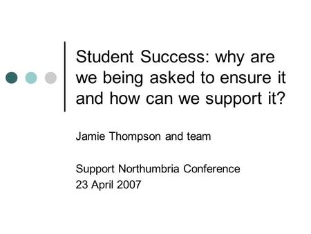 Student Success: why are we being asked to ensure it and how can we support it? Jamie Thompson and team Support Northumbria Conference 23 April 2007.