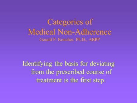 Categories of Medical Non-Adherence Gerald P. Koocher, Ph.D., ABPP Identifying the basis for deviating from the prescribed course of treatment is the first.