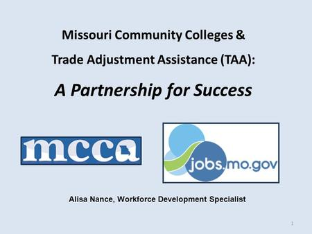 Missouri Community Colleges & Trade Adjustment Assistance (TAA): A Partnership for Success 1 Alisa Nance, Workforce Development Specialist.