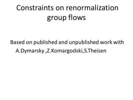 Constraints on renormalization group flows Based on published and unpublished work with A.Dymarsky,Z.Komargodski,S.Theisen.