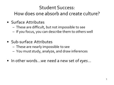 1 Student Success: How does one absorb and create culture? Surface Attributes –These are difficult, but not impossible to see –If you focus, you can describe.