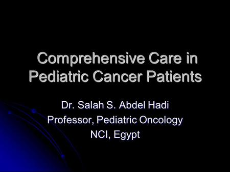 Comprehensive Care in Pediatric Cancer Patients Comprehensive Care in Pediatric Cancer Patients Dr. Salah S. Abdel Hadi Professor, Pediatric Oncology NCI,