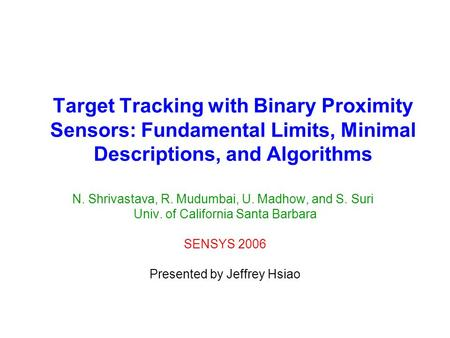 Target Tracking with Binary Proximity Sensors: Fundamental Limits, Minimal Descriptions, and Algorithms N. Shrivastava, R. Mudumbai, U. Madhow, and S.