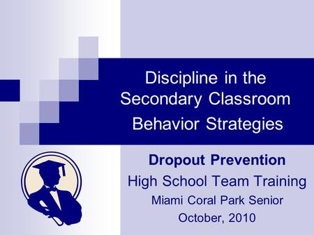 Discipline in the Secondary Classroom Behavior Strategies Dropout Prevention High School Team Training Miami Coral Park Senior October, 2010.