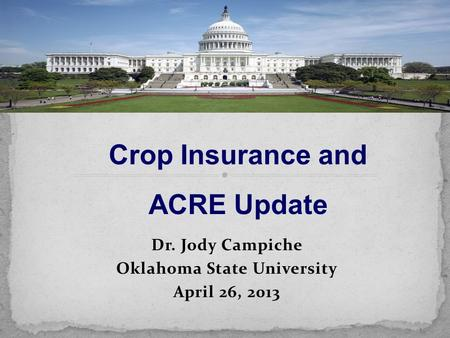 Dr. Jody Campiche Oklahoma State University April 26, 2013 Crop Insurance and ACRE Update.