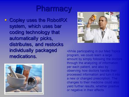 Pharmacy  Copley uses the RobotRX system, which uses bar coding technology that automatically picks, distributes, and restocks individually packaged medications.