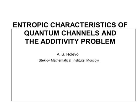 ENTROPIC CHARACTERISTICS OF QUANTUM CHANNELS AND THE ADDITIVITY PROBLEM A. S. Holevo Steklov Mathematical Institute, Moscow.