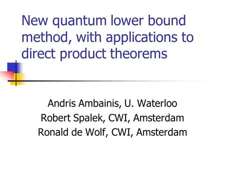 New quantum lower bound method, with applications to direct product theorems Andris Ambainis, U. Waterloo Robert Spalek, CWI, Amsterdam Ronald de Wolf,