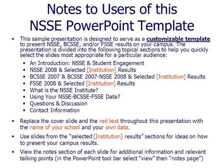 Notes to Users of this NSSE PowerPoint Template  This sample presentation is designed to serve as a customizable template to present NSSE, BCSSE, and/or.