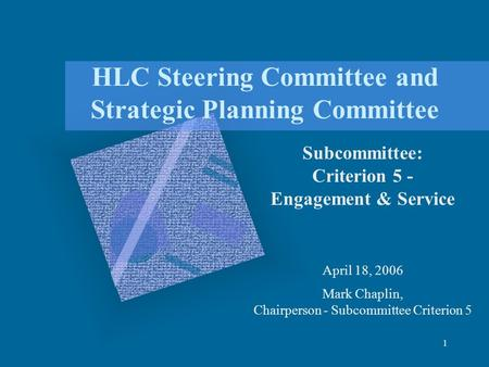 1 HLC Steering Committee and Strategic Planning Committee Subcommittee: Criterion 5 - Engagement & Service April 18, 2006 Mark Chaplin, Chairperson - Subcommittee.