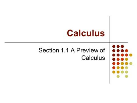Calculus Section 1.1 A Preview of Calculus What is Calculus? Calculus is the mathematics of change Two classic types of problems: The Tangent Line Problem.