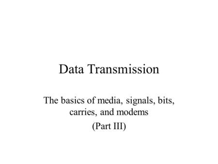 Data Transmission The basics of media, signals, bits, carries, and modems (Part III)