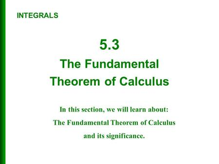 5.3 The Fundamental Theorem of Calculus INTEGRALS In this section, we will learn about: The Fundamental Theorem of Calculus and its significance.