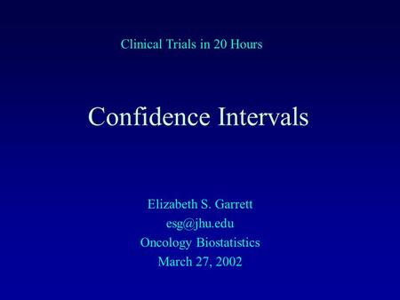 Confidence Intervals Elizabeth S. Garrett Oncology Biostatistics March 27, 2002 Clinical Trials in 20 Hours.