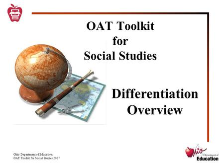Ohio Department of Education OAT Toolkit for Social Studies 2007 OAT Toolkit for Social Studies Differentiation Overview.