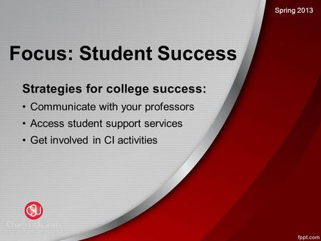 Focus: Student Success Strategies for college success: Communicate with your professors Access student support services Get involved in CI activities Spring.