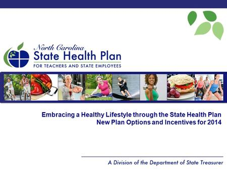 Embracing a Healthy Lifestyle through the State Health Plan New Plan Options and Incentives for 2014.