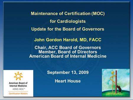Maintenance of Certification (MOC) for Cardiologists Update for the Board of Governors John Gordon Harold, MD, FACC Chair, ACC Board of Governors Member,