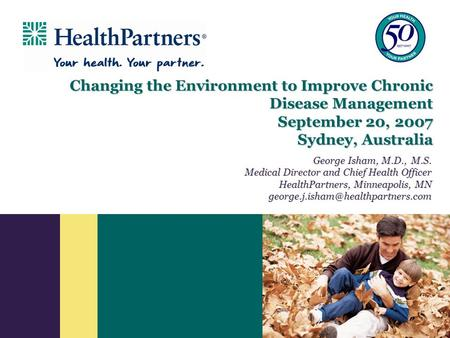 Changing the Environment to Improve Chronic Disease Management September 20, 2007 Sydney, Australia George Isham, M.D., M.S. Medical Director and Chief.