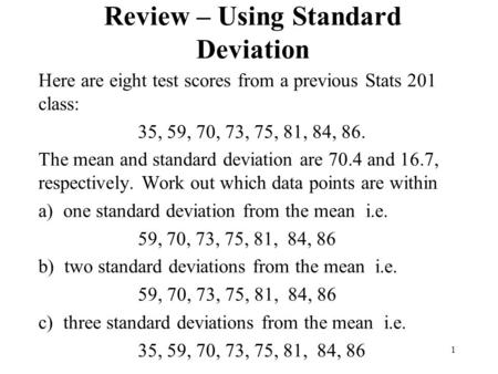 Review – Using Standard Deviation Here are eight test scores from a previous Stats 201 class: 35, 59, 70, 73, 75, 81, 84, 86. The mean and standard deviation.