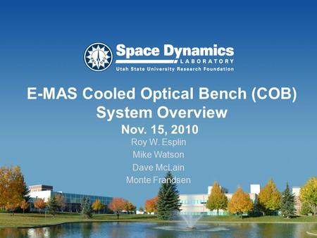 E-MAS Cooled Optical Bench (COB) System Overview Nov. 15, 2010 Roy W. Esplin Mike Watson Dave McLain Monte Frandsen.