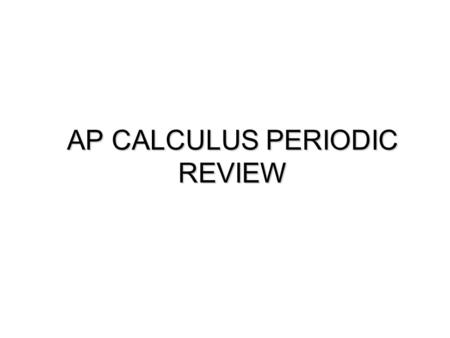 AP CALCULUS PERIODIC REVIEW. 1: Limits and Continuity A function y = f(x) is continuous at x = a if: i) f(a) is defined (it exists) ii) iii) Otherwise,