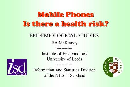 Mobile Phones Is there a health risk? P.A.McKinney---------- Institute of Epidemiology University of Leeds ---------- Information and Statistics Division.