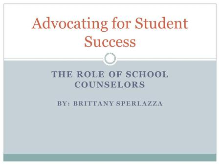 THE ROLE OF SCHOOL COUNSELORS BY: BRITTANY SPERLAZZA Advocating for Student Success.
