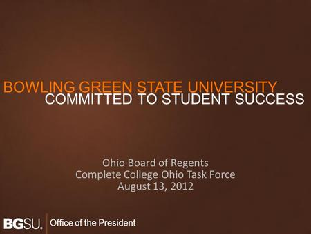Office of the President Ohio Board of Regents Complete College Ohio Task Force August 13, 2012 BOWLING GREEN STATE UNIVERSITY COMMITTED TO STUDENT SUCCESS.