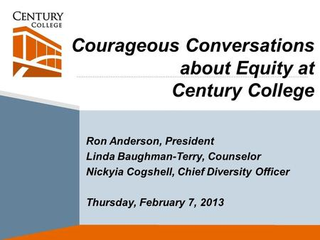 Courageous Conversations about Equity at Century College Ron Anderson, President Linda Baughman-Terry, Counselor Nickyia Cogshell, Chief Diversity Officer.