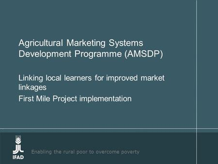 Enabling the rural poor to overcome poverty Agricultural Marketing Systems Development Programme (AMSDP) Linking local learners for improved market linkages.