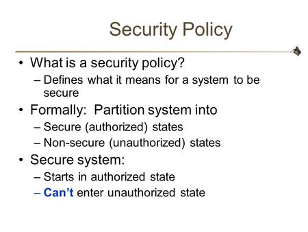 Security Policy What is a security policy? –Defines what it means for a system to be secure Formally: Partition system into –Secure (authorized) states.