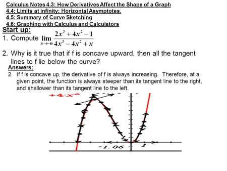 Calculus Notes 4.3: How Derivatives Affect the Shape of a Graph 4.4: Limits at infinity; Horizontal Asymptotes. 4.5: Summary of Curve Sketching 4.6: Graphing.