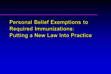 Personal Belief Exemptions to Required Immunizations: Putting a New Law Into Practice.