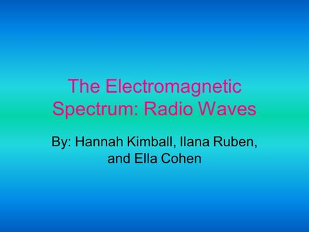 The Electromagnetic Spectrum: Radio Waves By: Hannah Kimball, Ilana Ruben, and Ella Cohen.