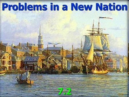 Problems in a New Nation 7.2. International Relations ► The young USA was very weak. ► Congress could not force states to provide money or soldiers ►