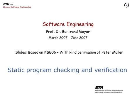 Software Engineering Prof. Dr. Bertrand Meyer March 2007 – June 2007 Chair of Software Engineering Static program checking and verification Slides: Based.