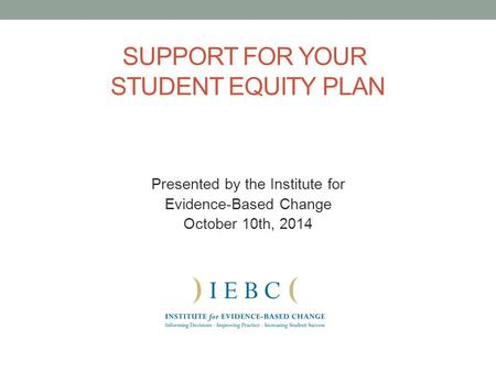 SUPPORT FOR YOUR STUDENT EQUITY PLAN Presented by the Institute for Evidence-Based Change October 10th, 2014.