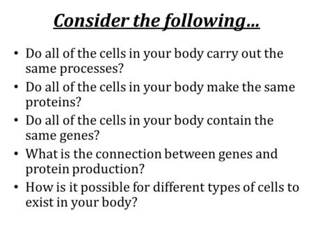 Consider the following… Do all of the cells in your body carry out the same processes? Do all of the cells in your body make the same proteins? Do all.