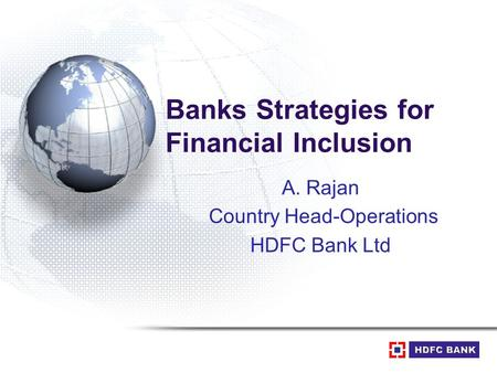 Banks Strategies for Financial Inclusion A. Rajan Country Head-Operations HDFC Bank Ltd.