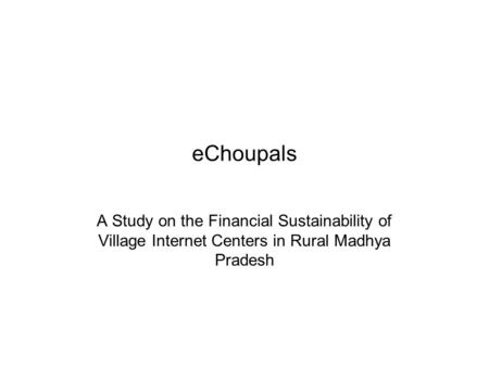 EChoupals A Study on the Financial Sustainability of Village Internet Centers in Rural Madhya Pradesh.