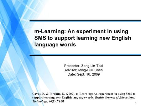 1 m-Learning: An experiment in using SMS to support learning new English language words Presenter: Zong-Lin Tsai Advisor: Ming-Puu Chen Date: Sept. 16,