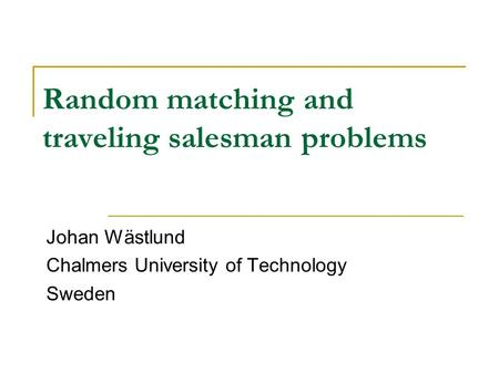 Random matching and traveling salesman problems Johan Wästlund Chalmers University of Technology Sweden.
