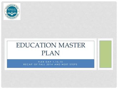 FLEX DAY 1.15.15 RECAP OF FALL 2014 AND NEXT STEPS EDUCATION MASTER PLAN.