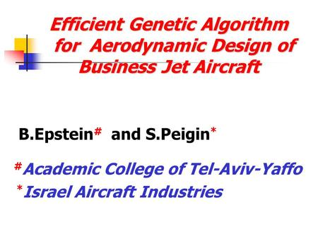 Efficient Genetic Algorithm for Aerodynamic Design of Business Jet Aircraft B.Epstein # and S.Peigin * # Academic College of Tel-Aviv-Yaffo * Israel Aircraft.