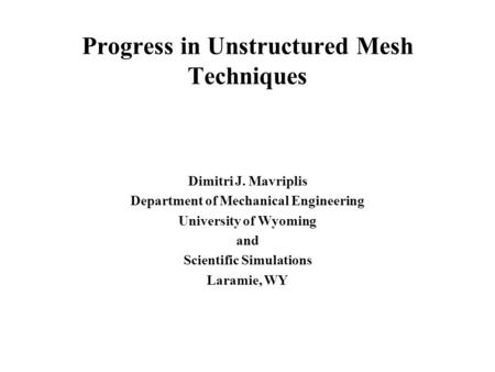 Progress in Unstructured Mesh Techniques Dimitri J. Mavriplis Department of Mechanical Engineering University of Wyoming and Scientific Simulations Laramie,
