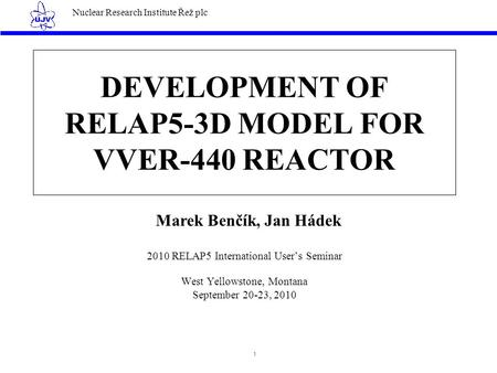 Nuclear Research Institute Řež plc 1 DEVELOPMENT OF RELAP5-3D MODEL FOR VVER-440 REACTOR 2010 RELAP5 International User's Seminar West Yellowstone, Montana.
