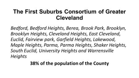 The First Suburbs Consortium of Greater Cleveland Bedford, Bedford Heights, Berea, Brook Park, Brooklyn, Brooklyn Heights, Cleveland Heights, East Cleveland,