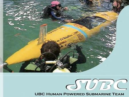 Who We Are SUBC is a group of undergraduate engineering students from the University of British Columbia Team Goals –Design, build and test a human powered,