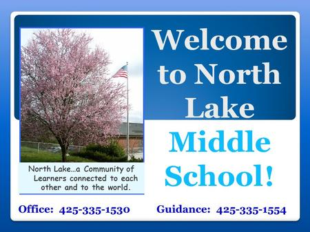 Welcome to North Lake Middle School ! Office: 425-335-1530 Guidance: 425-335-1554 North Lake…a Community of Learners connected to each other and to the.
